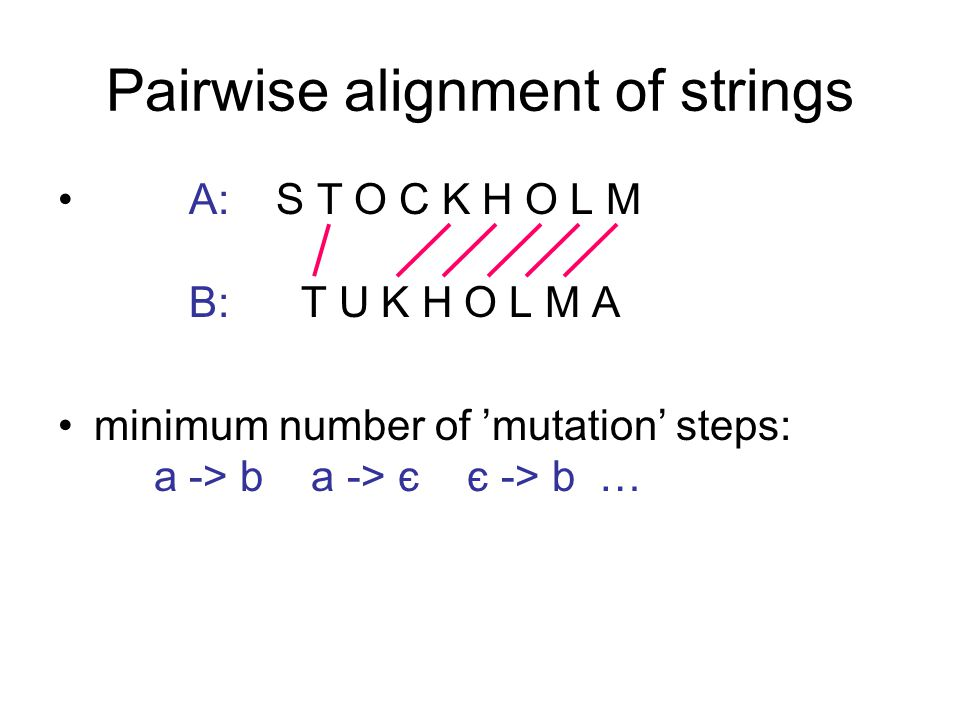 Pairwise alignment of strings A: S T O C K H O L M B: T U K H O L M A minimum number of 'mutation' steps: a -> b a -> є є -> b …