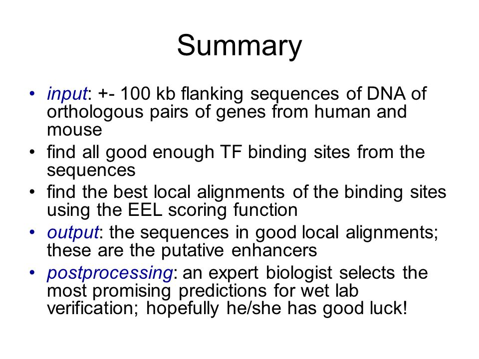 Summary input: +- 100 kb flanking sequences of DNA of orthologous pairs of genes from human and mouse find all good enough TF binding sites from the sequences find the best local alignments of the binding sites using the EEL scoring function output: the sequences in good local alignments; these are the putative enhancers postprocessing: an expert biologist selects the most promising predictions for wet lab verification; hopefully he/she has good luck!