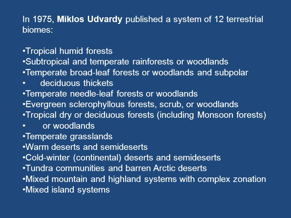 In 1975, Miklos Udvardy published a system of 12 terrestrial biomes: Tropical humid forests Subtropical and temperate rainforests or woodlands Tempera