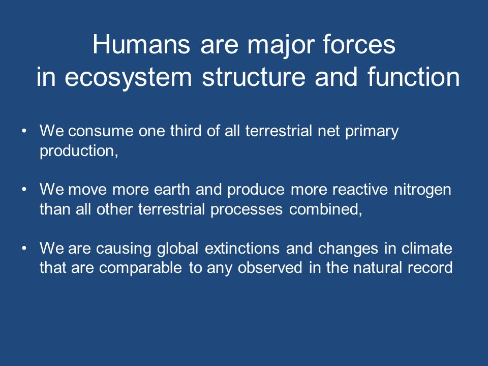 Humans are major forces in ecosystem structure and function We consume one third of all terrestrial net primary production, We move more earth and produce more reactive nitrogen than all other terrestrial processes combined, We are causing global extinctions and changes in climate that are comparable to any observed in the natural record