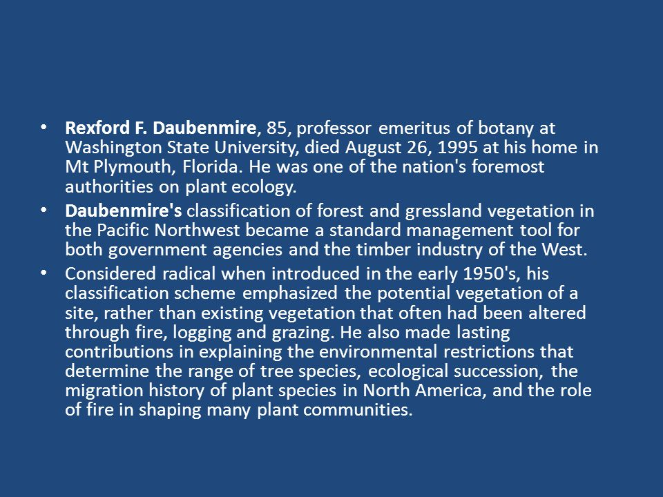 Rexford F. Daubenmire, 85, professor emeritus of botany at Washington State University, died August 26, 1995 at his home in Mt Plymouth, Florida. He w