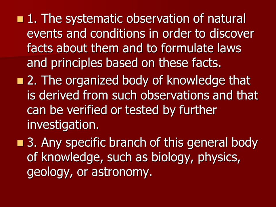 1. The systematic observation of natural events and conditions in order to discover facts about them and to formulate laws and principles based on the