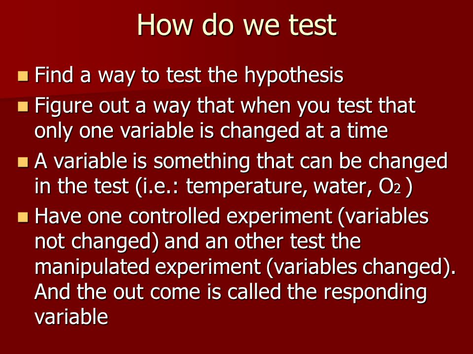 How do we test Find a way to test the hypothesis Find a way to test the hypothesis Figure out a way that when you test that only one variable is chang
