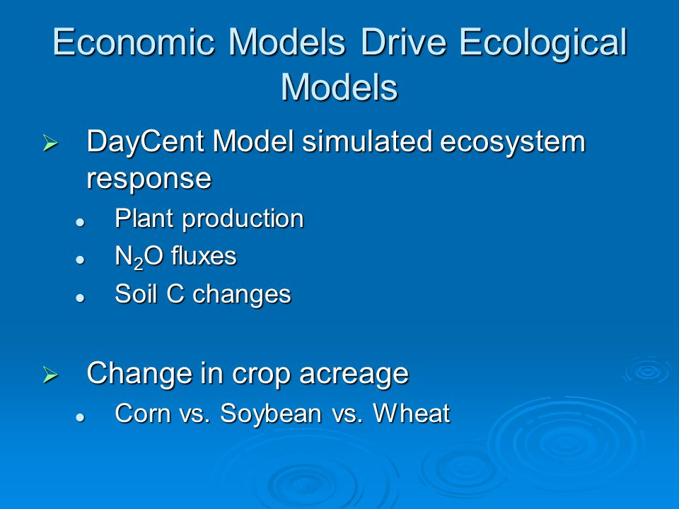 Economic Models Drive Ecological Models  DayCent Model simulated ecosystem response Plant production Plant production N 2 O fluxes N 2 O fluxes Soil C changes Soil C changes  Change in crop acreage Corn vs.