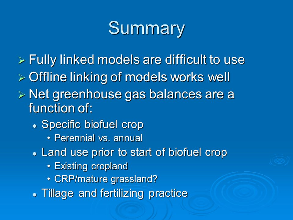Summary  Fully linked models are difficult to use  Offline linking of models works well  Net greenhouse gas balances are a function of: Specific biofuel crop Specific biofuel crop Perennial vs.