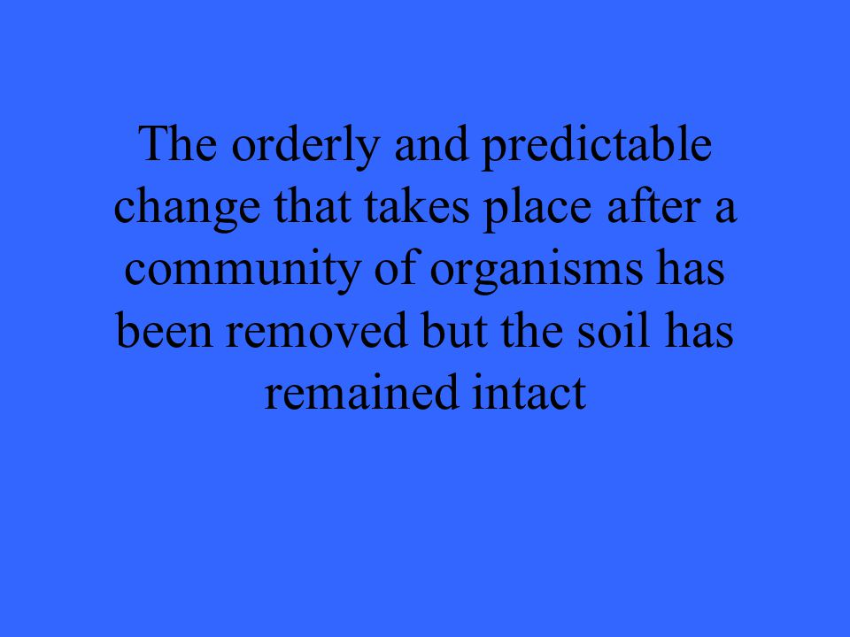 The orderly and predictable change that takes place after a community of organisms has been removed but the soil has remained intact