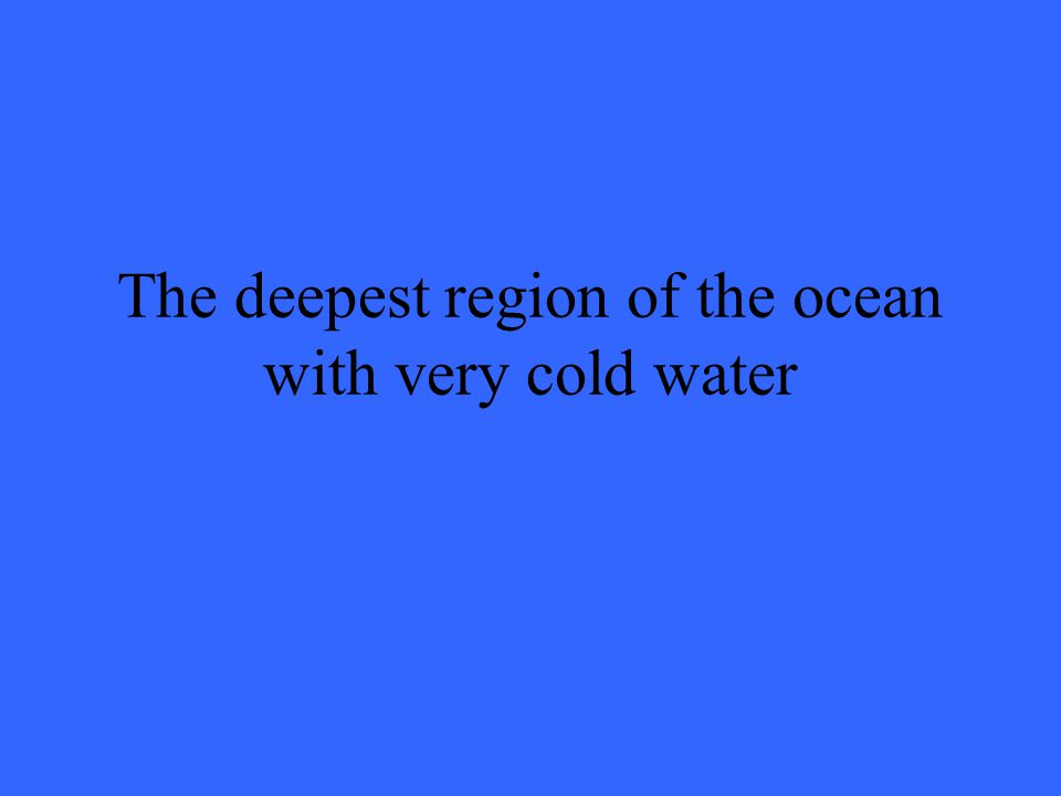The deepest region of the ocean with very cold water