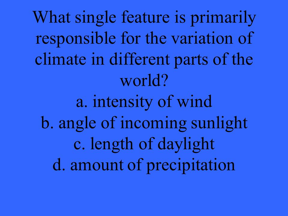 What single feature is primarily responsible for the variation of climate in different parts of the world.