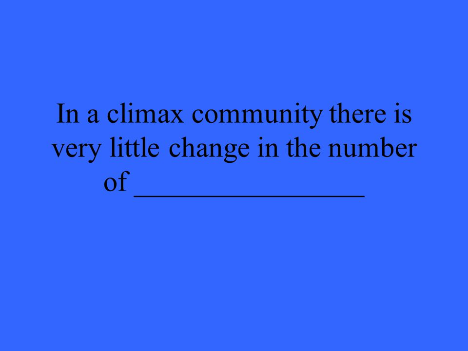 In a climax community there is very little change in the number of ________________