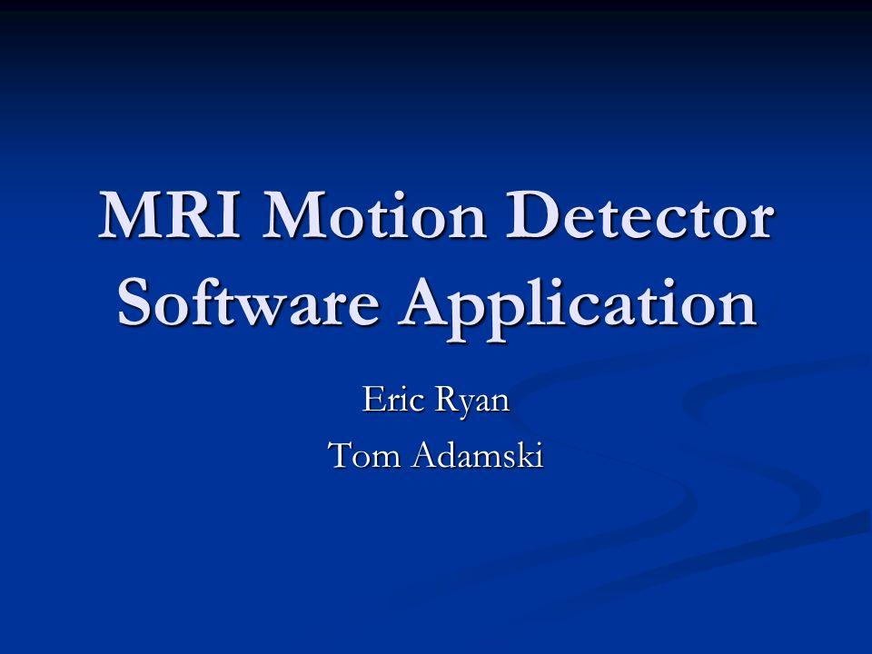MRI Motion Detector Software Application Eric Ryan Tom Adamski
