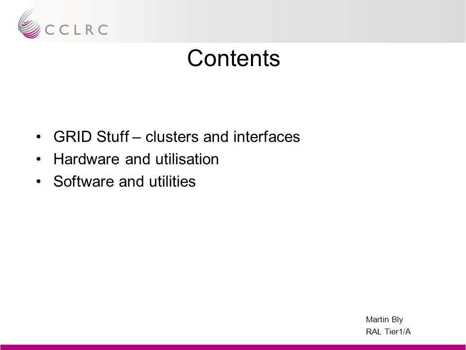 Martin Bly RAL Tier1/A Contents GRID Stuff – clusters and interfaces Hardware and utilisation Software and utilities