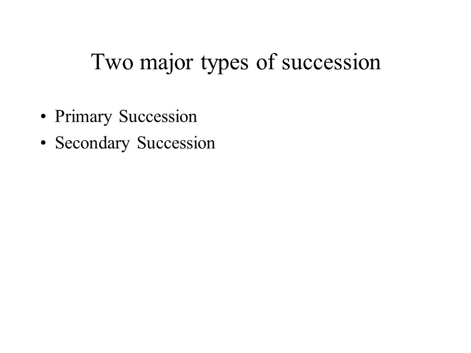 Two major types of succession Primary Succession Secondary Succession