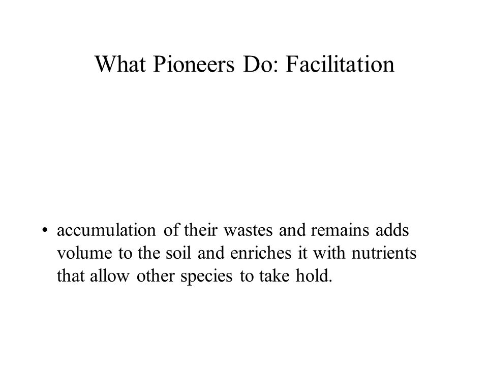 What Pioneers Do: Facilitation accumulation of their wastes and remains adds volume to the soil and enriches it with nutrients that allow other specie