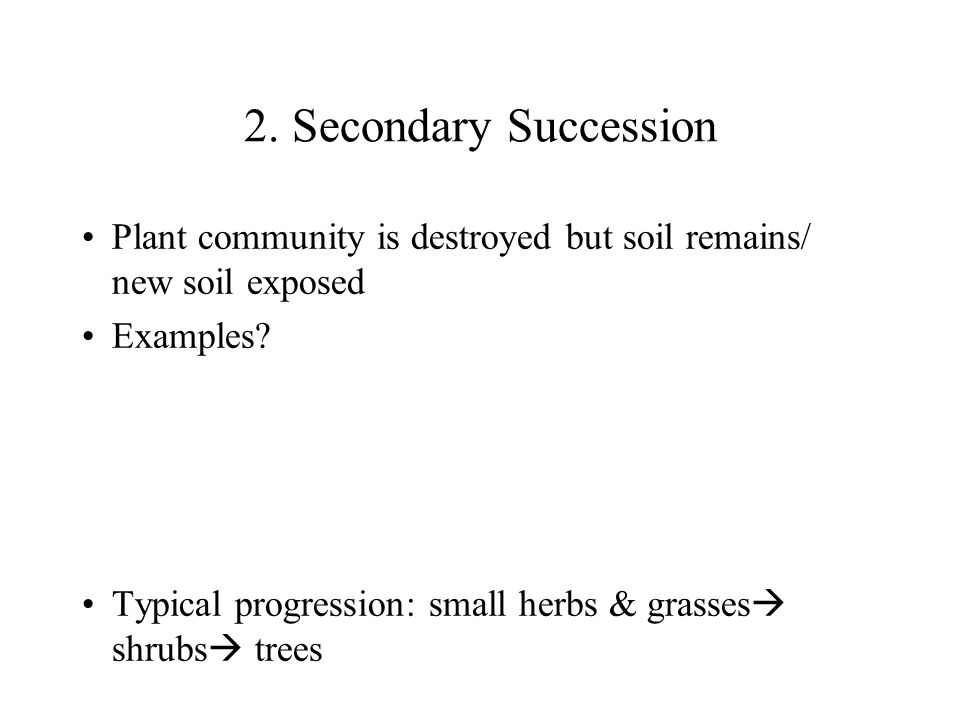 2. Secondary Succession Plant community is destroyed but soil remains/ new soil exposed Examples? Typical progression: small herbs & grasses  shrubs