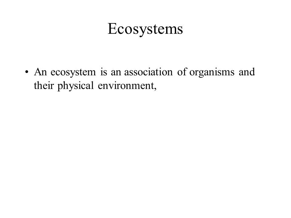 Ecosystems An ecosystem is an association of organisms and their physical environment,