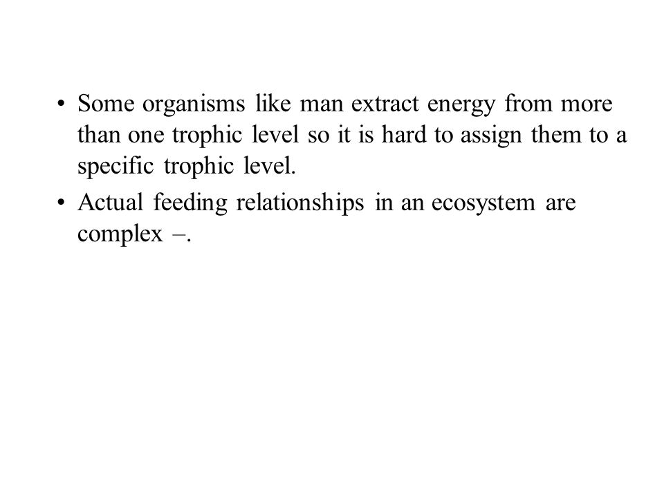 Some organisms like man extract energy from more than one trophic level so it is hard to assign them to a specific trophic level. Actual feeding relat