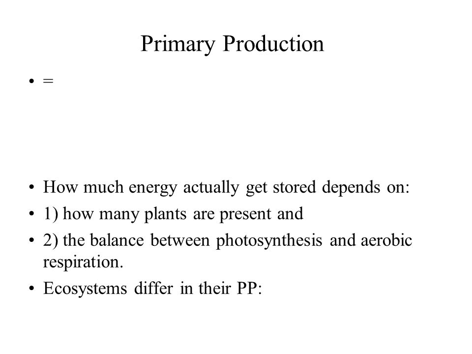 Primary Production = How much energy actually get stored depends on: 1) how many plants are present and 2) the balance between photosynthesis and aero