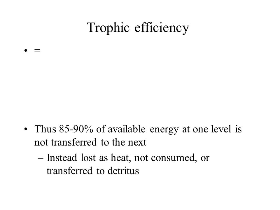 Trophic efficiency = Thus 85-90% of available energy at one level is not transferred to the next –Instead lost as heat, not consumed, or transferred t