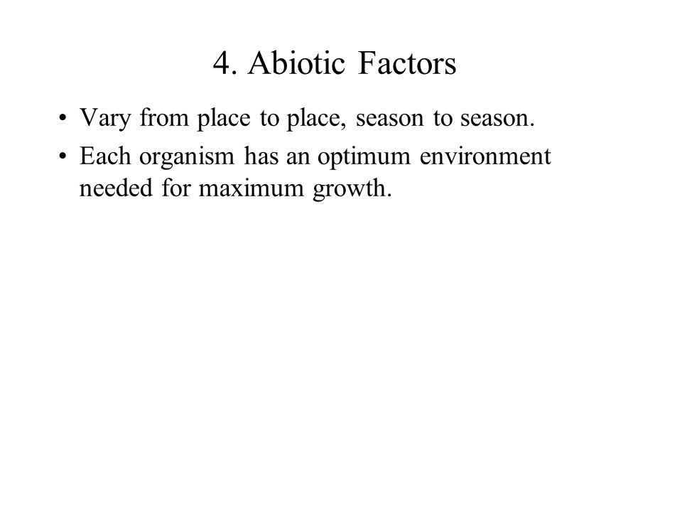 4. Abiotic Factors Vary from place to place, season to season. Each organism has an optimum environment needed for maximum growth.