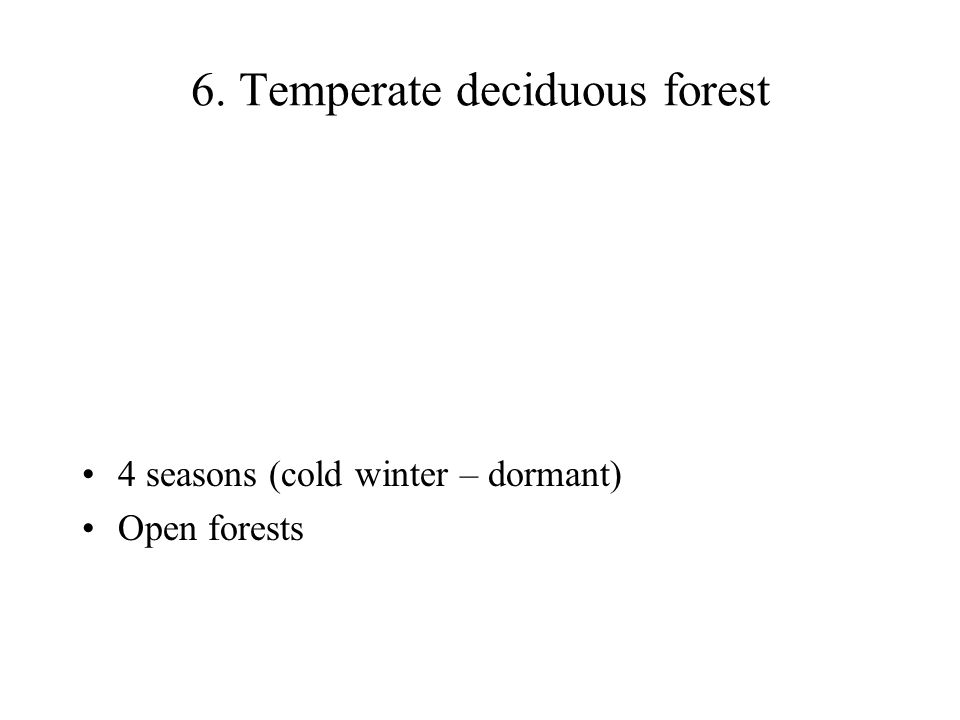 6. Temperate deciduous forest 4 seasons (cold winter – dormant) Open forests
