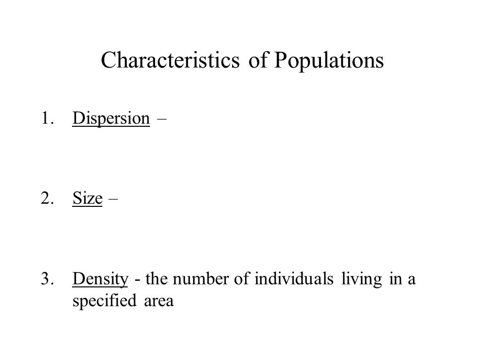 Characteristics of Populations 1.Dispersion – 2.Size – 3.Density - the number of individuals living in a specified area