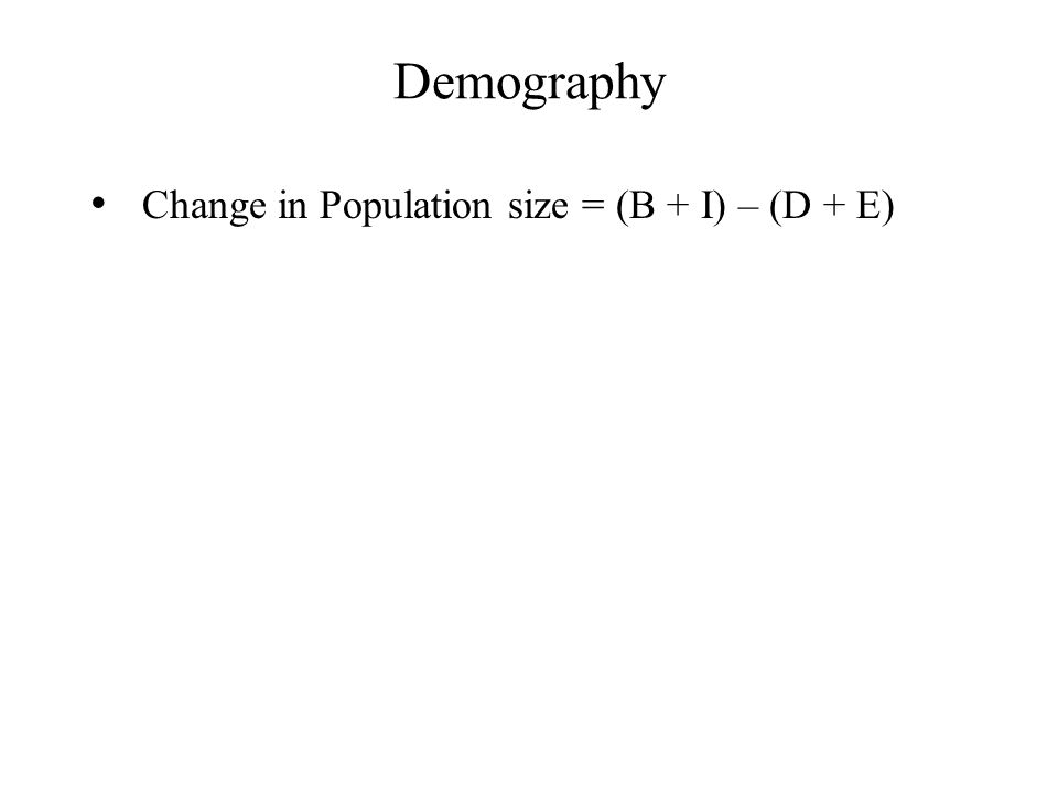 Demography Change in Population size = (B + I) – (D + E)