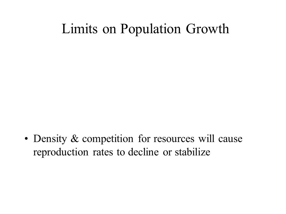 Limits on Population Growth Density & competition for resources will cause reproduction rates to decline or stabilize
