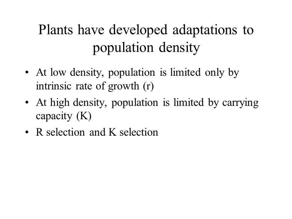 Plants have developed adaptations to population density At low density, population is limited only by intrinsic rate of growth (r) At high density, po