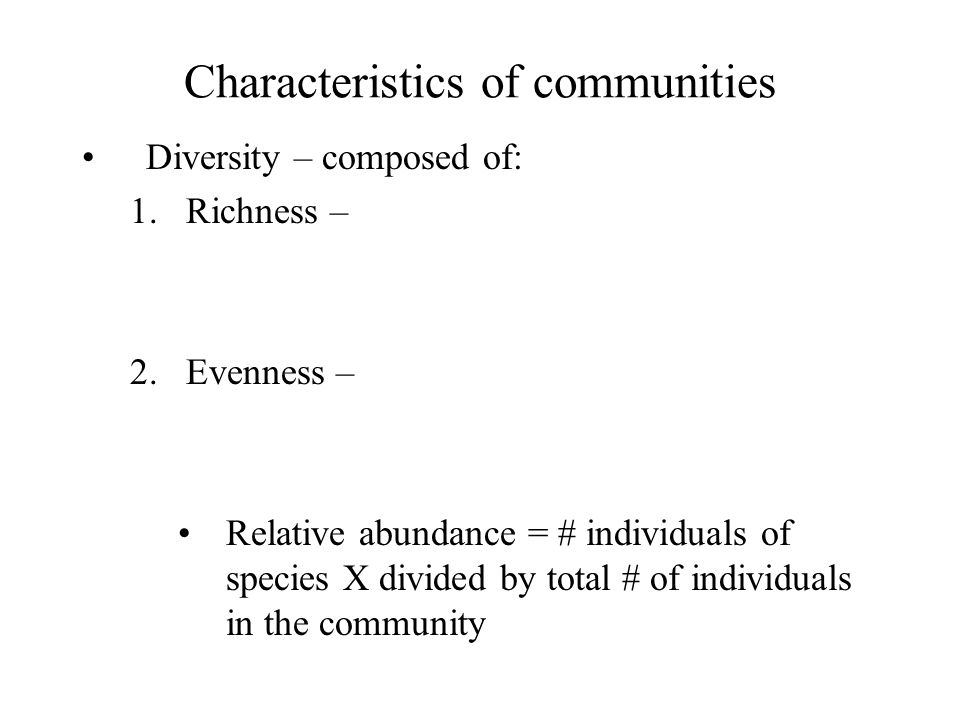 Characteristics of communities Diversity – composed of: 1.Richness – 2.Evenness – Relative abundance = # individuals of species X divided by total # o
