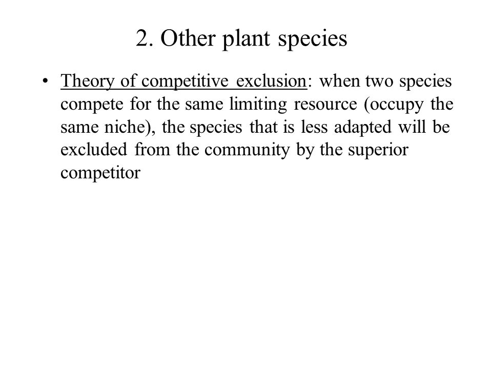 2. Other plant species Theory of competitive exclusion: when two species compete for the same limiting resource (occupy the same niche), the species t