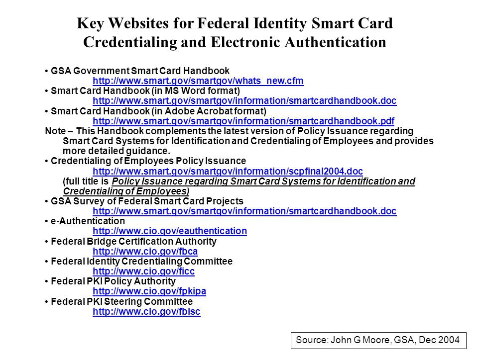 Key Websites for Federal Identity Smart Card Credentialing and Electronic Authentication GSA Government Smart Card Handbook http://www.smart.gov/smartgov/whats_new.cfm Smart Card Handbook (in MS Word format) http://www.smart.gov/smartgov/information/smartcardhandbook.doc Smart Card Handbook (in Adobe Acrobat format) http://www.smart.gov/smartgov/information/smartcardhandbook.pdf Note – This Handbook complements the latest version of Policy Issuance regarding Smart Card Systems for Identification and Credentialing of Employees and provides more detailed guidance.