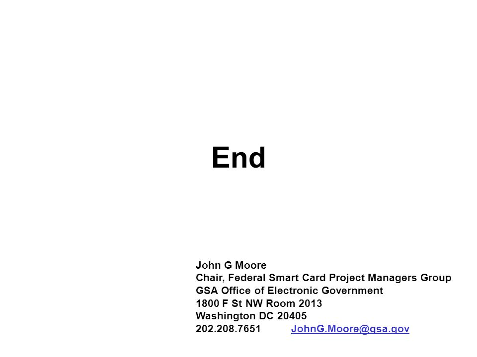 John G Moore Chair, Federal Smart Card Project Managers Group GSA Office of Electronic Government 1800 F St NW Room 2013 Washington DC 20405 202.208.7651JohnG.Moore@gsa.gov End