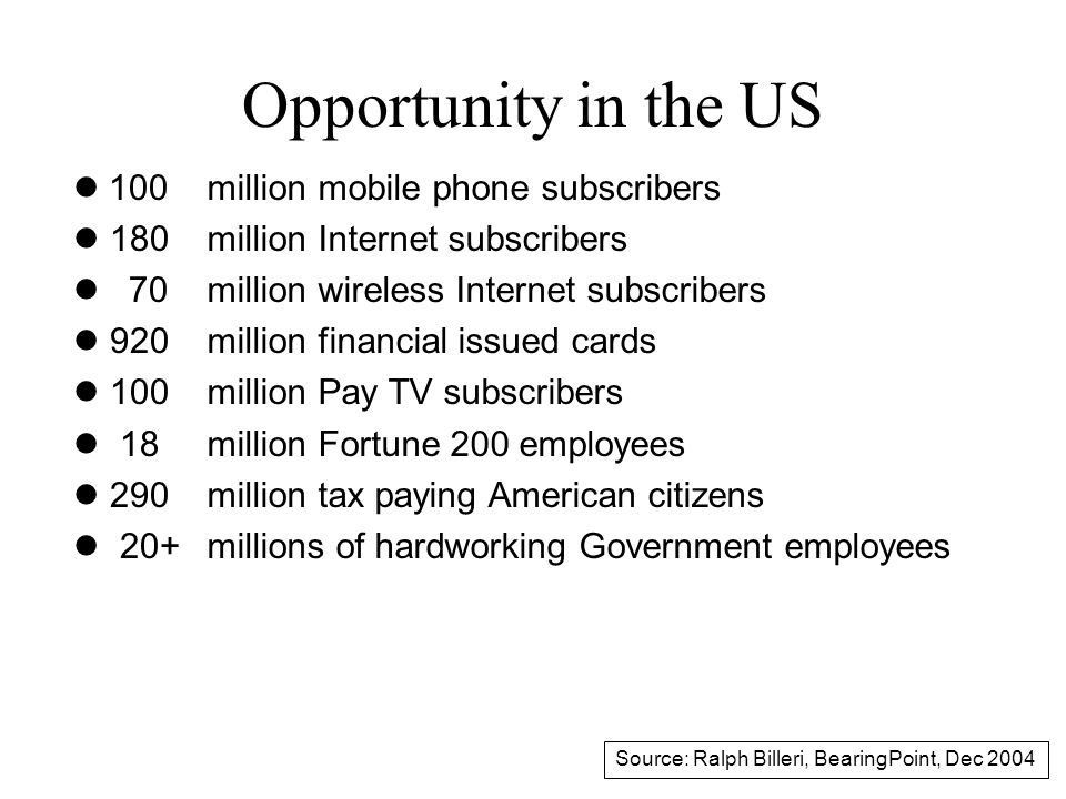 Opportunity in the US 100 l 180 l 70 l 920 l 100 l 18 l 290 l 20+ million mobile phone subscribers million Internet subscribers million wireless Internet subscribers million financial issued cards million Pay TV subscribers million Fortune 200 employees million tax paying American citizens millions of hardworking Government employees Source: Ralph Billeri, BearingPoint, Dec 2004