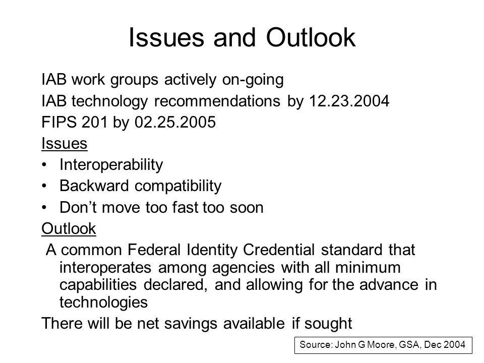 Issues and Outlook IAB work groups actively on-going IAB technology recommendations by 12.23.2004 FIPS 201 by 02.25.2005 Issues Interoperability Backward compatibility Don't move too fast too soon Outlook A common Federal Identity Credential standard that interoperates among agencies with all minimum capabilities declared, and allowing for the advance in technologies There will be net savings available if sought Source: John G Moore, GSA, Dec 2004