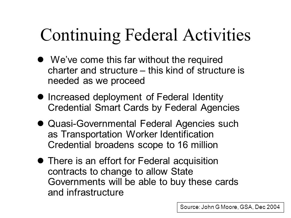 Continuing Federal Activities l We've come this far without the required charter and structure – this kind of structure is needed as we proceed lIncreased deployment of Federal Identity Credential Smart Cards by Federal Agencies lQuasi-Governmental Federal Agencies such as Transportation Worker Identification Credential broadens scope to 16 million lThere is an effort for Federal acquisition contracts to change to allow State Governments will be able to buy these cards and infrastructure Source: John G Moore, GSA, Dec 2004