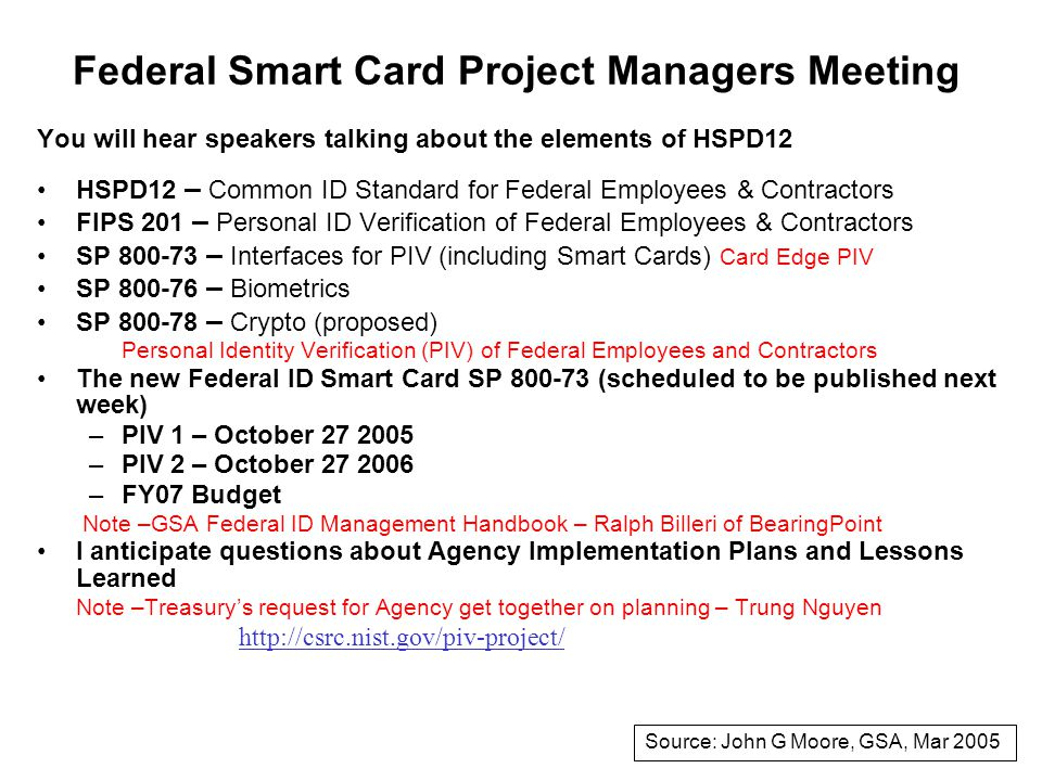 Federal Smart Card Project Managers Meeting You will hear speakers talking about the elements of HSPD12 HSPD12 – Common ID Standard for Federal Employees & Contractors FIPS 201 – Personal ID Verification of Federal Employees & Contractors SP 800-73 – Interfaces for PIV (including Smart Cards) Card Edge PIV SP 800-76 – Biometrics SP 800-78 – Crypto (proposed) Personal Identity Verification (PIV) of Federal Employees and Contractors The new Federal ID Smart Card SP 800-73 (scheduled to be published next week) –PIV 1 – October 27 2005 –PIV 2 – October 27 2006 –FY07 Budget Note –GSA Federal ID Management Handbook – Ralph Billeri of BearingPoint I anticipate questions about Agency Implementation Plans and Lessons Learned Note –Treasury's request for Agency get together on planning – Trung Nguyen http://csrc.nist.gov/piv-project/ Source: John G Moore, GSA, Mar 2005