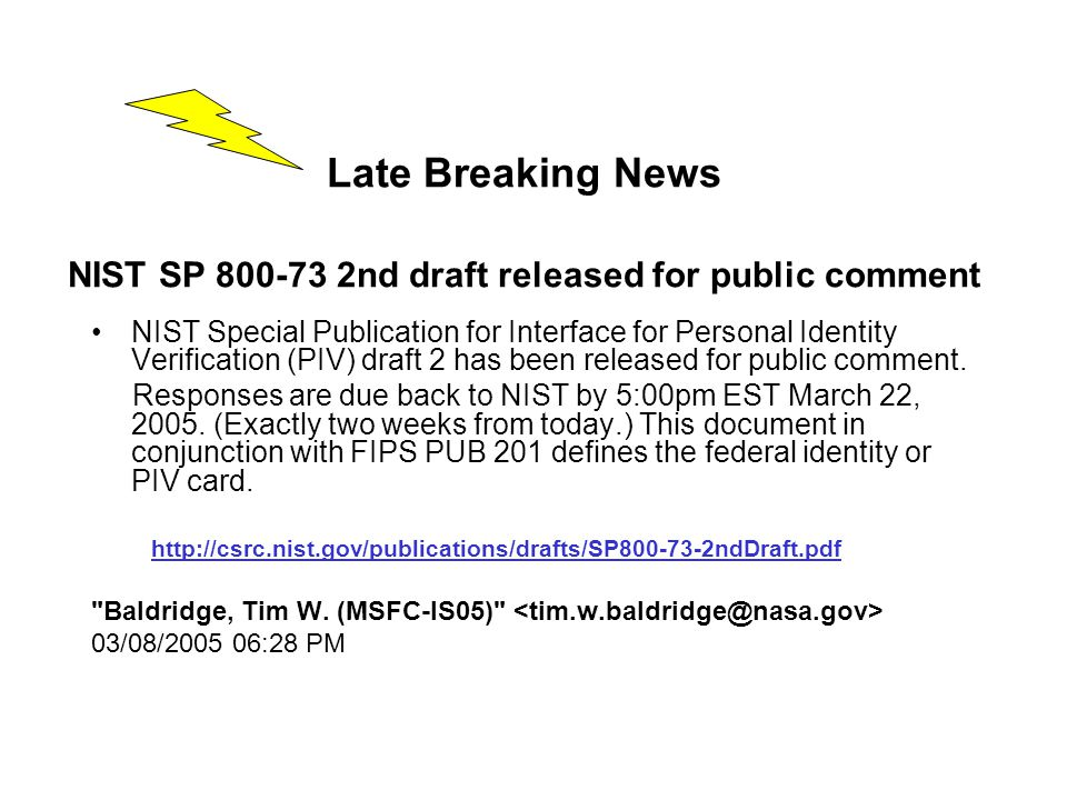 Late Breaking News NIST SP 800-73 2nd draft released for public comment NIST Special Publication for Interface for Personal Identity Verification (PIV) draft 2 has been released for public comment.