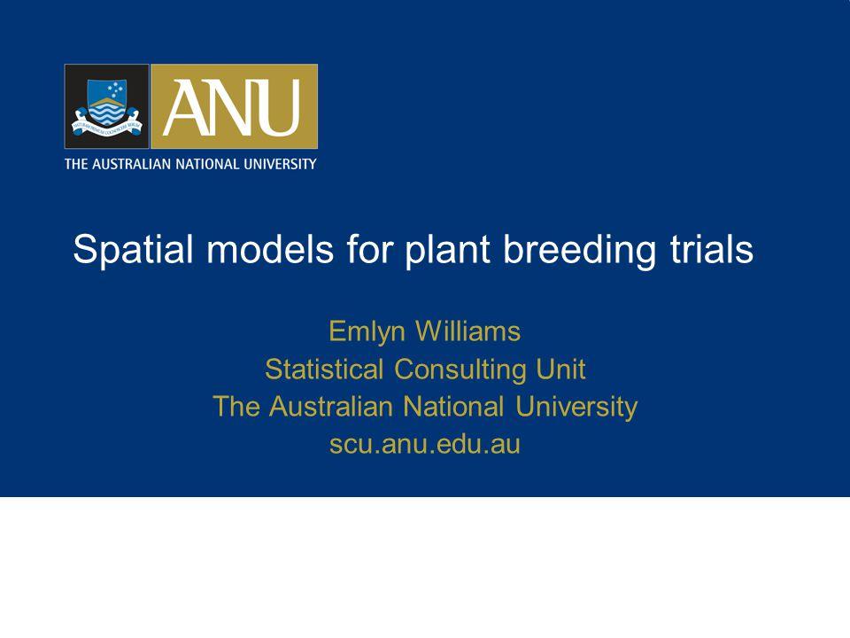 Spatial models for plant breeding trials Emlyn Williams Statistical Consulting Unit The Australian National University scu.anu.edu.au