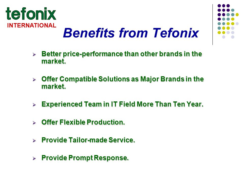 INTERNATIONAL Benefits from Tefonix  Better price-performance than other brands in the market.  Offer Compatible Solutions as Major Brands in the ma