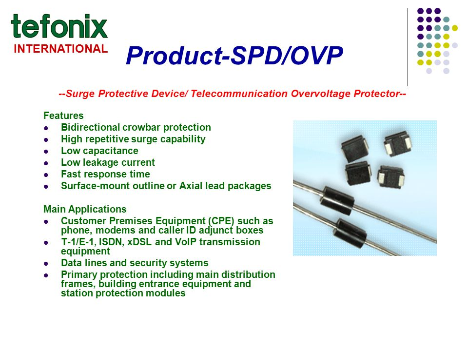 INTERNATIONAL Product-SPD/OVP Features Bidirectional crowbar protection High repetitive surge capability Low capacitance Low leakage current Fast resp