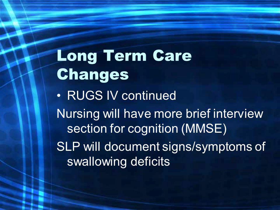 Long Term Care Changes RUGS IV continued Nursing will have more brief interview section for cognition (MMSE) SLP will document signs/symptoms of swall