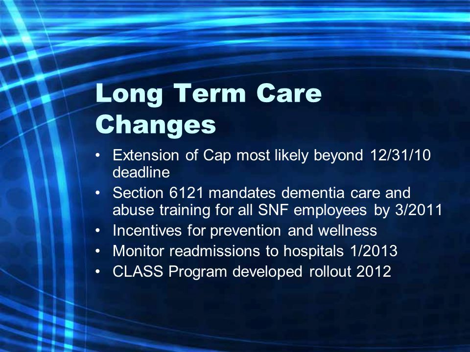 Long Term Care Changes Extension of Cap most likely beyond 12/31/10 deadline Section 6121 mandates dementia care and abuse training for all SNF employees by 3/2011 Incentives for prevention and wellness Monitor readmissions to hospitals 1/2013 CLASS Program developed rollout 2012
