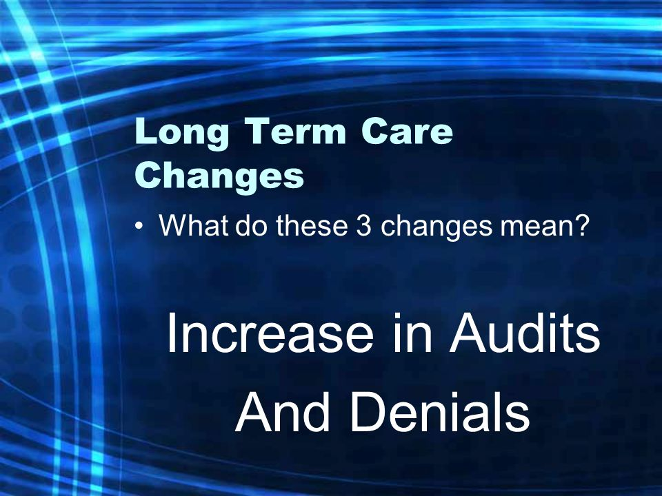 Long Term Care Changes What do these 3 changes mean Increase in Audits And Denials