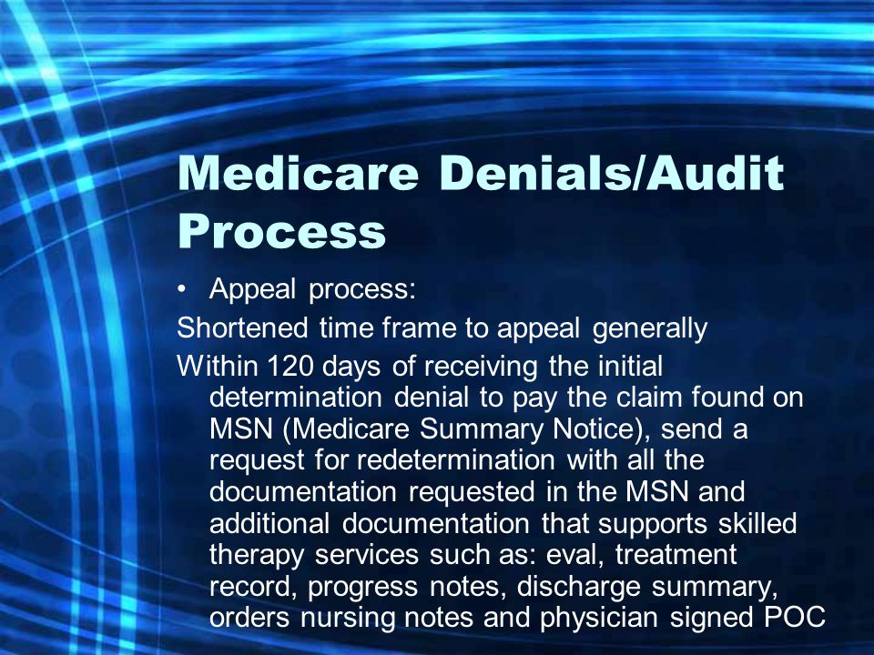 Medicare Denials/Audit Process Appeal process: Shortened time frame to appeal generally Within 120 days of receiving the initial determination denial