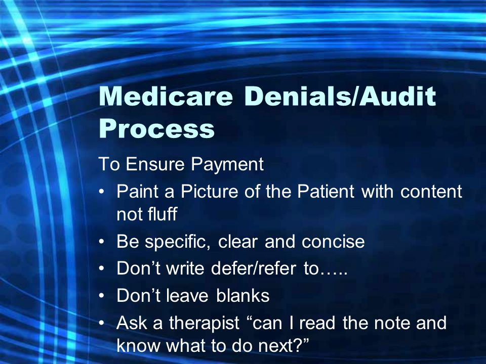 Medicare Denials/Audit Process To Ensure Payment Paint a Picture of the Patient with content not fluff Be specific, clear and concise Don't write defer/refer to…..