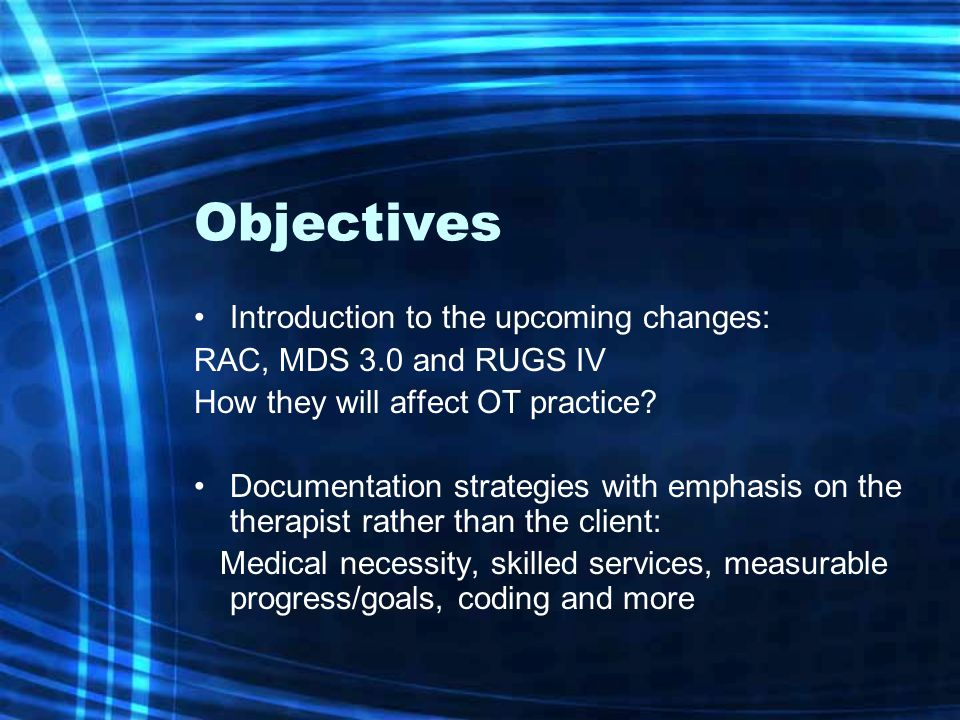 Objectives Introduction to the upcoming changes: RAC, MDS 3.0 and RUGS IV How they will affect OT practice.