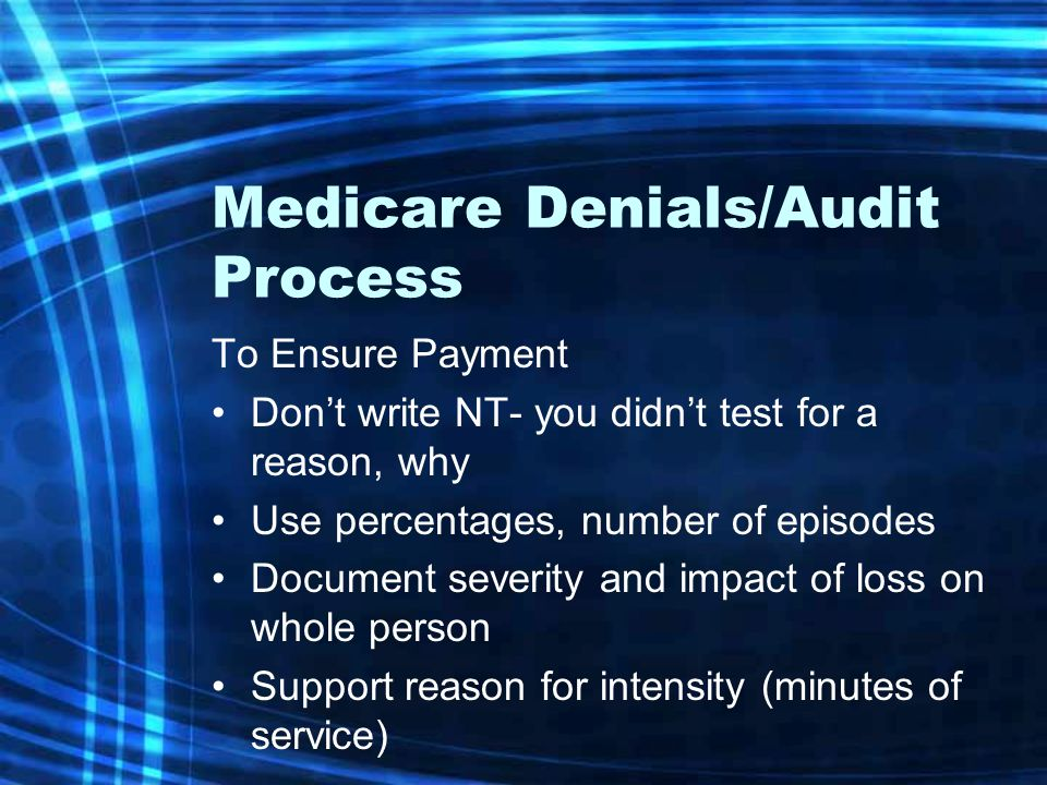Medicare Denials/Audit Process To Ensure Payment Don't write NT- you didn't test for a reason, why Use percentages, number of episodes Document severity and impact of loss on whole person Support reason for intensity (minutes of service)