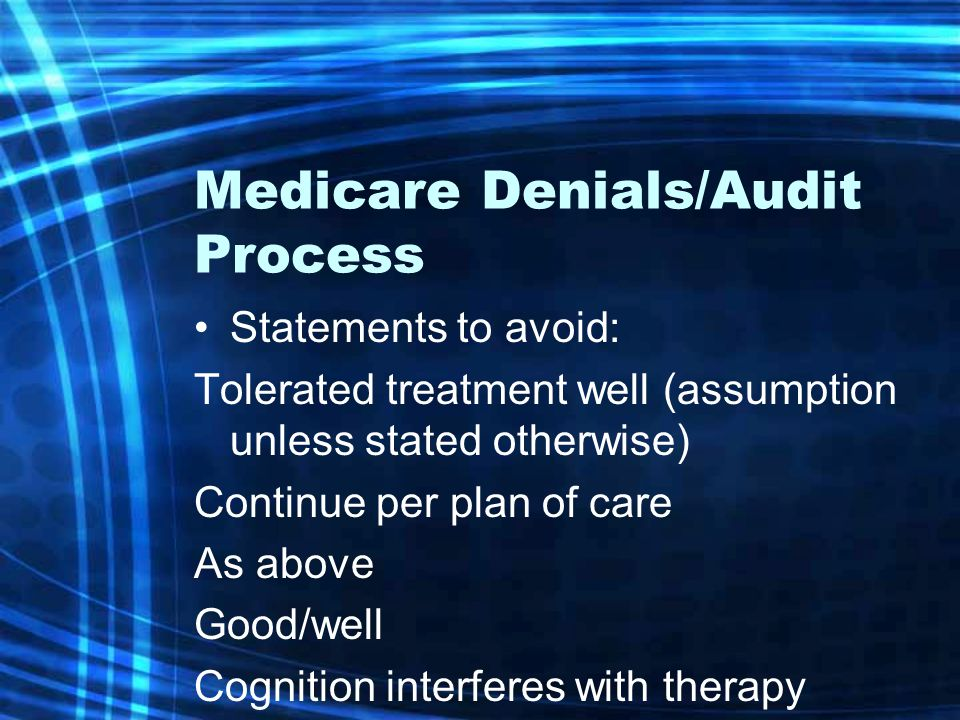Medicare Denials/Audit Process Statements to avoid: Tolerated treatment well (assumption unless stated otherwise) Continue per plan of care As above Good/well Cognition interferes with therapy
