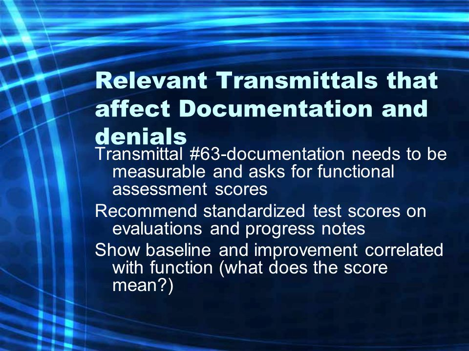 Relevant Transmittals that affect Documentation and denials Transmittal #63-documentation needs to be measurable and asks for functional assessment scores Recommend standardized test scores on evaluations and progress notes Show baseline and improvement correlated with function (what does the score mean )