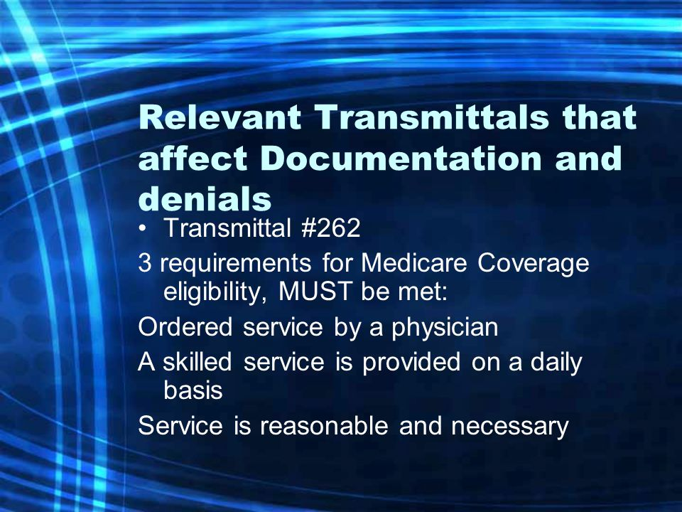 Relevant Transmittals that affect Documentation and denials Transmittal #262 3 requirements for Medicare Coverage eligibility, MUST be met: Ordered se